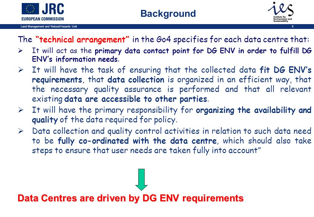 Land Management and Natural Hazards Unit5 The technical arrangement in the Go4 specifies for each data centre that: It will act as the primary data contact point for DG ENV in order to fulfill DG ENVs information needs.