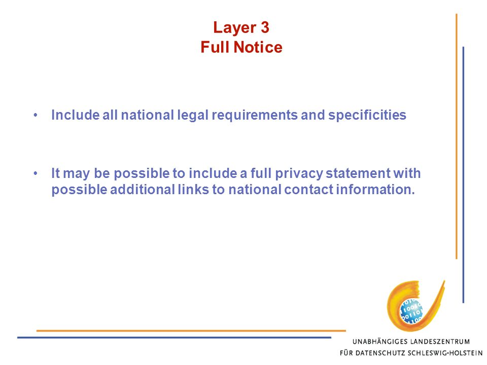 Layer 3 Full Notice Include all national legal requirements and specificities It may be possible to include a full privacy statement with possible additional links to national contact information.