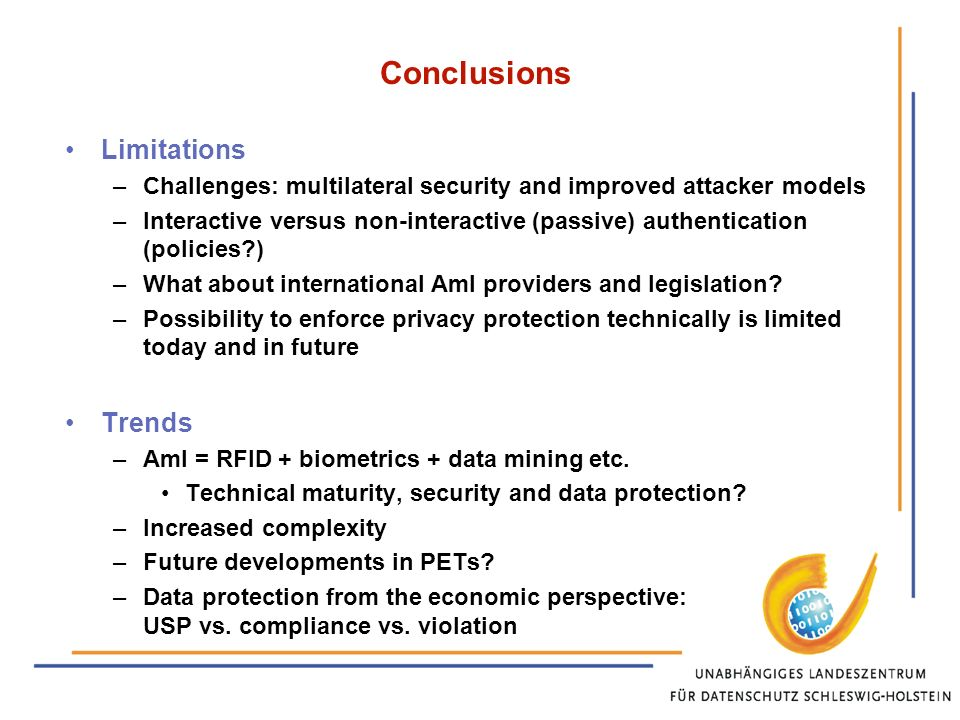 Conclusions Limitations –Challenges: multilateral security and improved attacker models –Interactive versus non-interactive (passive) authentication (policies ) –What about international AmI providers and legislation.