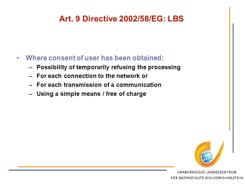 Art. 9 Directive 2002/58/EG: LBS Where consent of user has been obtained: –Possibility of temporarily refusing the processing –For each connection to