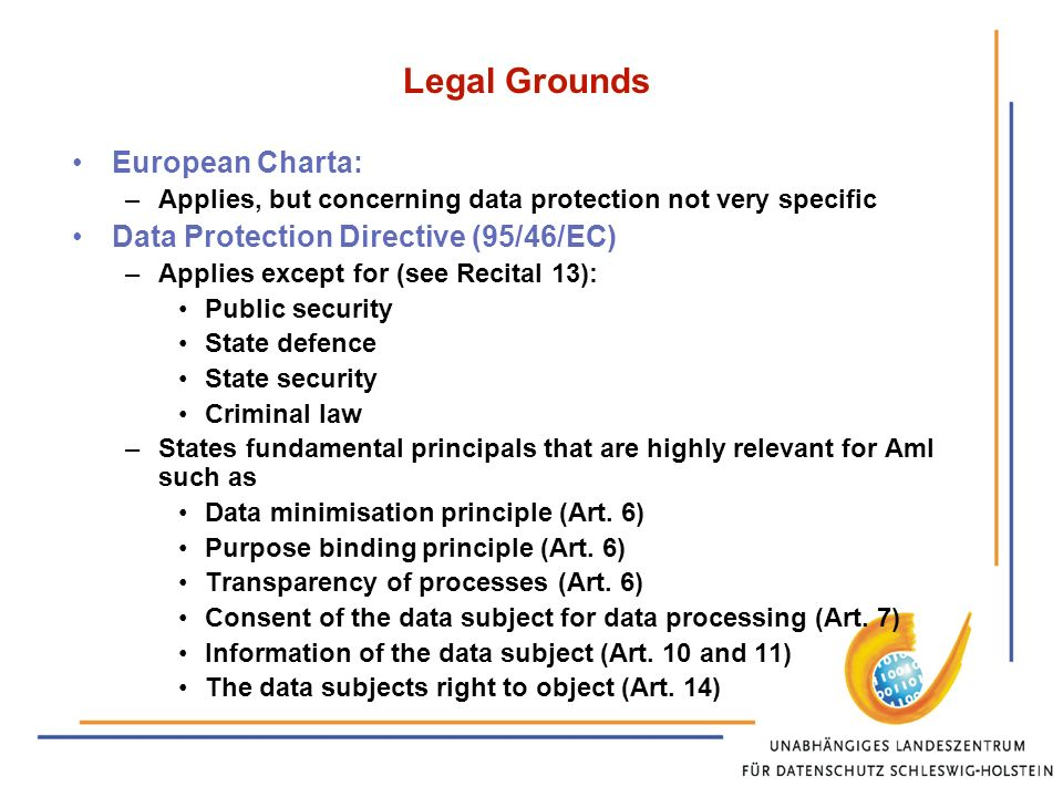 Legal Grounds European Charta: –Applies, but concerning data protection not very specific Data Protection Directive (95/46/EC) –Applies except for (see Recital 13): Public security State defence State security Criminal law –States fundamental principals that are highly relevant for AmI such as Data minimisation principle (Art.