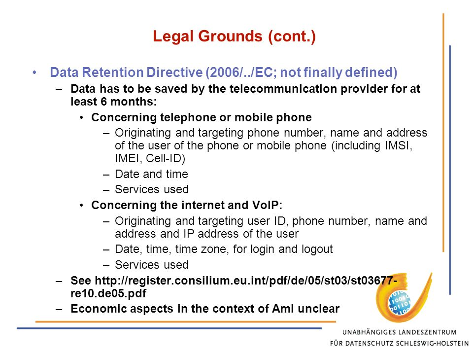 Legal Grounds (cont.) Data Retention Directive (2006/../EC; not finally defined) –Data has to be saved by the telecommunication provider for at least 6 months: Concerning telephone or mobile phone –Originating and targeting phone number, name and address of the user of the phone or mobile phone (including IMSI, IMEI, Cell-ID) –Date and time –Services used Concerning the internet and VoIP: –Originating and targeting user ID, phone number, name and address and IP address of the user –Date, time, time zone, for login and logout –Services used –See   re10.de05.pdf –Economic aspects in the context of AmI unclear
