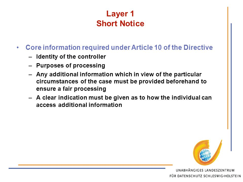 Layer 1 Short Notice Core information required under Article 10 of the Directive –Identity of the controller –Purposes of processing –Any additional information which in view of the particular circumstances of the case must be provided beforehand to ensure a fair processing –A clear indication must be given as to how the individual can access additional information