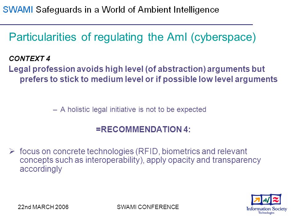 22nd MARCH 2006SWAMI CONFERENCE Particularities of regulating the AmI (cyberspace) CONTEXT 4 Legal profession avoids high level (of abstraction) arguments but prefers to stick to medium level or if possible low level arguments –A holistic legal initiative is not to be expected =RECOMMENDATION 4: focus on concrete technologies (RFID, biometrics and relevant concepts such as interoperability), apply opacity and transparency accordingly