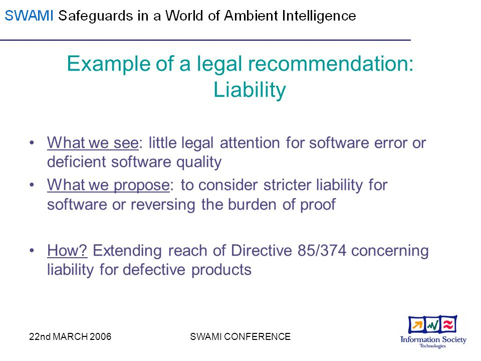 22nd MARCH 2006SWAMI CONFERENCE Example of a legal recommendation: Liability What we see: little legal attention for software error or deficient software quality What we propose: to consider stricter liability for software or reversing the burden of proof How.