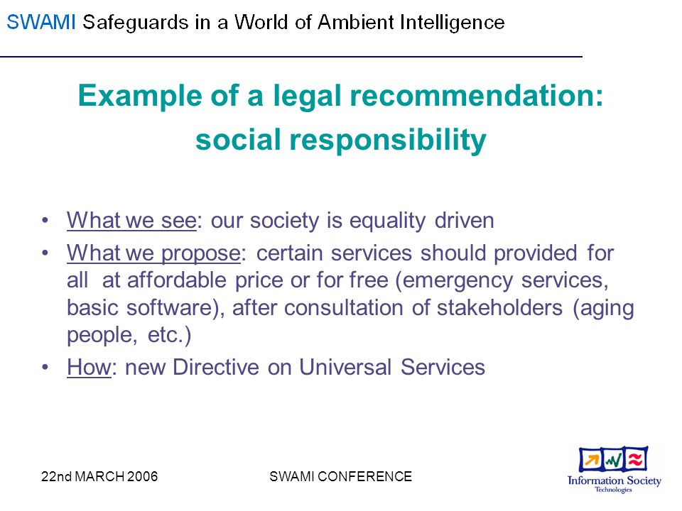 22nd MARCH 2006SWAMI CONFERENCE Example of a legal recommendation: social responsibility What we see: our society is equality driven What we propose: