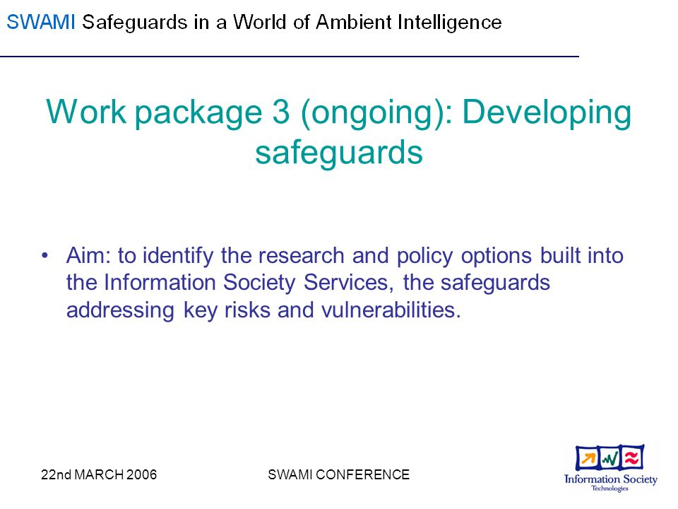 22nd MARCH 2006SWAMI CONFERENCE Work package 3 (ongoing): Developing safeguards Aim: to identify the research and policy options built into the Inform