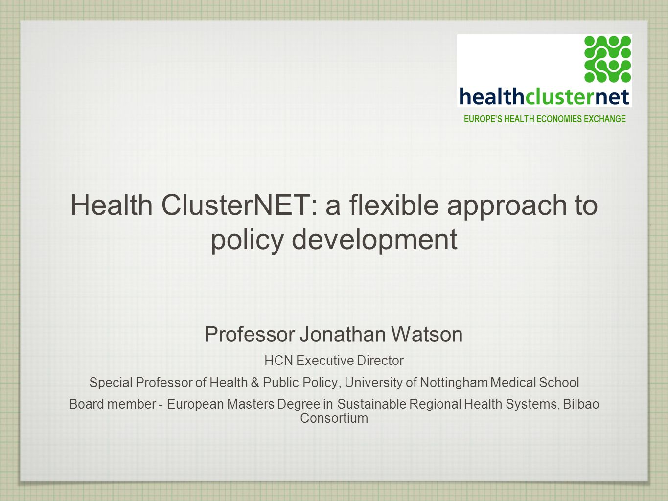 Health ClusterNET: a flexible approach to policy development Professor Jonathan Watson HCN Executive Director Special Professor of Health & Public Pol
