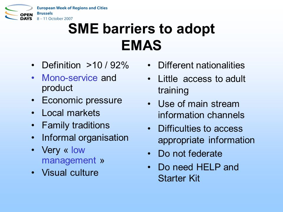 EMAS easy makes EMAS more easy for SMEs Make it more easy for small and micro- businesses Limited paperwork paperwork Hands on and low bureaucracy Adapted coaching and consulting Works in cluster of SMEs Uses an informal approach Short and focused Integrates easily into business cycles