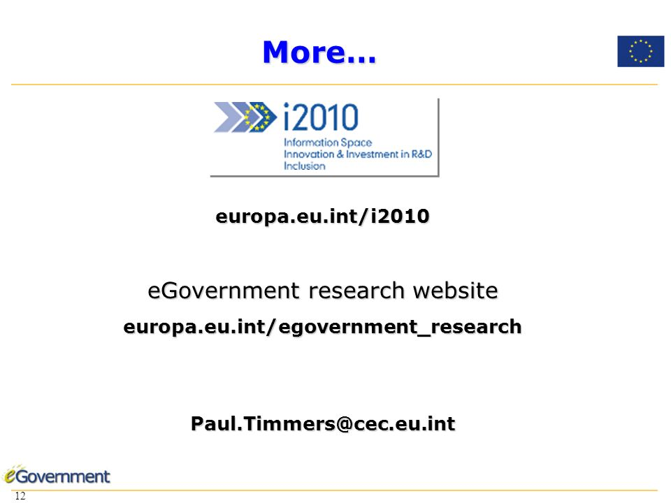 12 More… europa.eu.int/i2010 eGovernment research website europa.eu.int/egovernment_researchPaul.Timmers@cec.eu.int