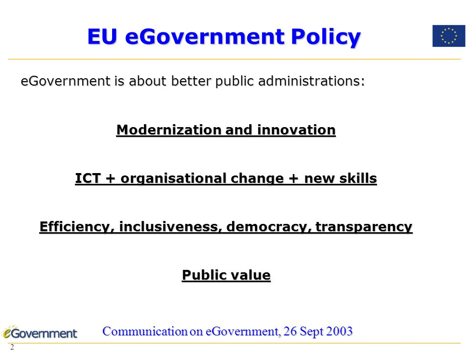 2 2 EU eGovernment Policy eGovernment is about better public administrations: Modernization and innovation ICT + organisational change + new skills Efficiency, inclusiveness, democracy, transparency Public value Communication on eGovernment, 26 Sept 2003