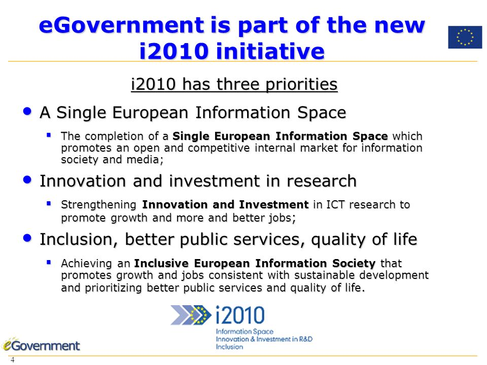4 4 eGovernment is part of the new i2010 initiative i2010 has three priorities A Single European Information Space A Single European Information Space The completion of a Single European Information Space which promotes an open and competitive internal market for information society and media; The completion of a Single European Information Space which promotes an open and competitive internal market for information society and media; Innovation and investment in research Innovation and investment in research Strengthening Innovation and Investment in ICT research to promote growth and more and better jobs ; Strengthening Innovation and Investment in ICT research to promote growth and more and better jobs ; Inclusion, better public services, quality of life Inclusion, better public services, quality of life Achieving an Inclusive European Information Society that promotes growth and jobs consistent with sustainable development and prioritizing better public services and quality of life.