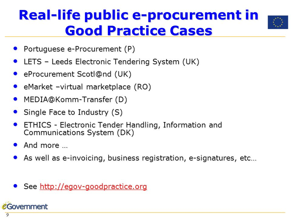 9 9 Real-life public e-procurement in Good Practice Cases Portuguese e-Procurement (P) Portuguese e-Procurement (P) LETS – Leeds Electronic Tendering System (UK) LETS – Leeds Electronic Tendering System (UK) eProcurement (UK) eProcurement (UK) eMarket –virtual marketplace (RO) eMarket –virtual marketplace (RO) (D) (D) Single Face to Industry (S) Single Face to Industry (S) ETHICS - Electronic Tender Handling, Information and Communications System (DK) ETHICS - Electronic Tender Handling, Information and Communications System (DK) And more … And more … As well as e-invoicing, business registration, e-signatures, etc… As well as e-invoicing, business registration, e-signatures, etc… See   See