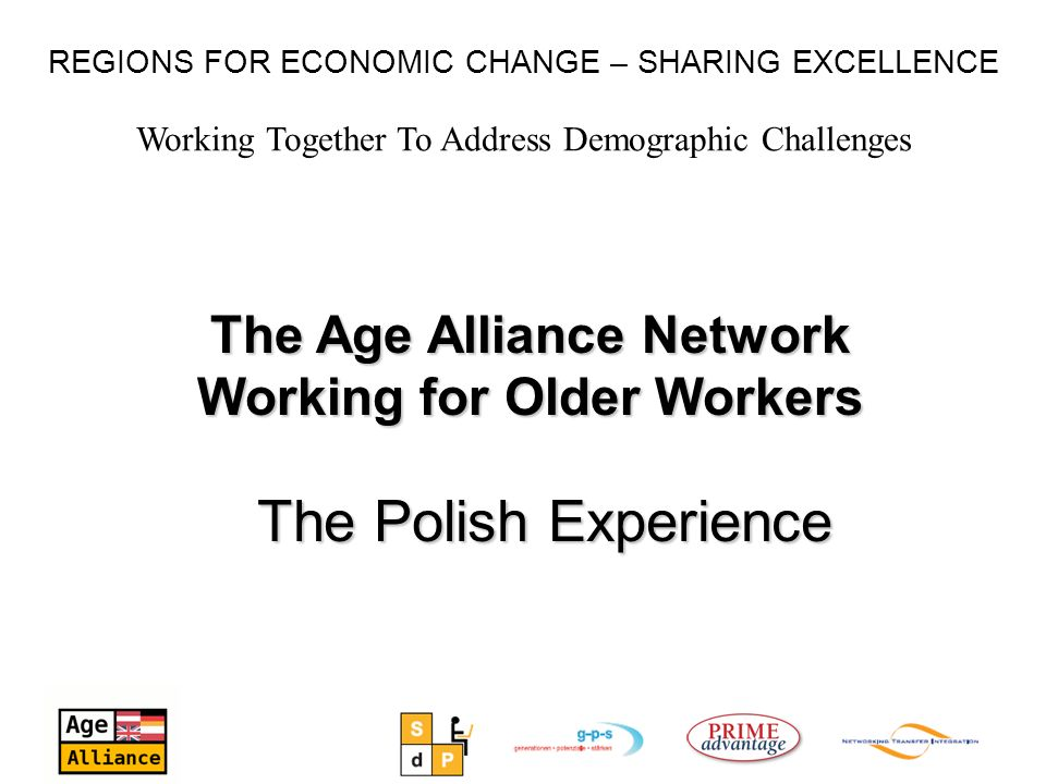 Working Together To Address Demographic Challenges REGIONS FOR ECONOMIC CHANGE – SHARING EXCELLENCE The Age Alliance Network Working for Older Workers