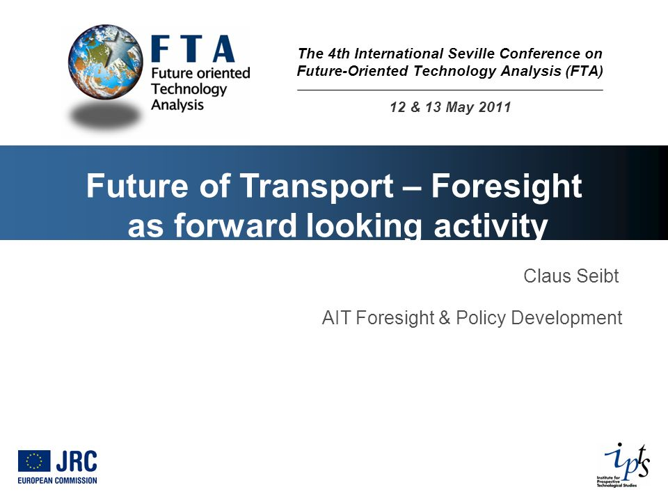 Future of Transport – Foresight as forward looking activity Claus Seibt AIT Foresight & Policy Development The 4th International Seville Conference on Future-Oriented Technology Analysis (FTA) 12 & 13 May 2011