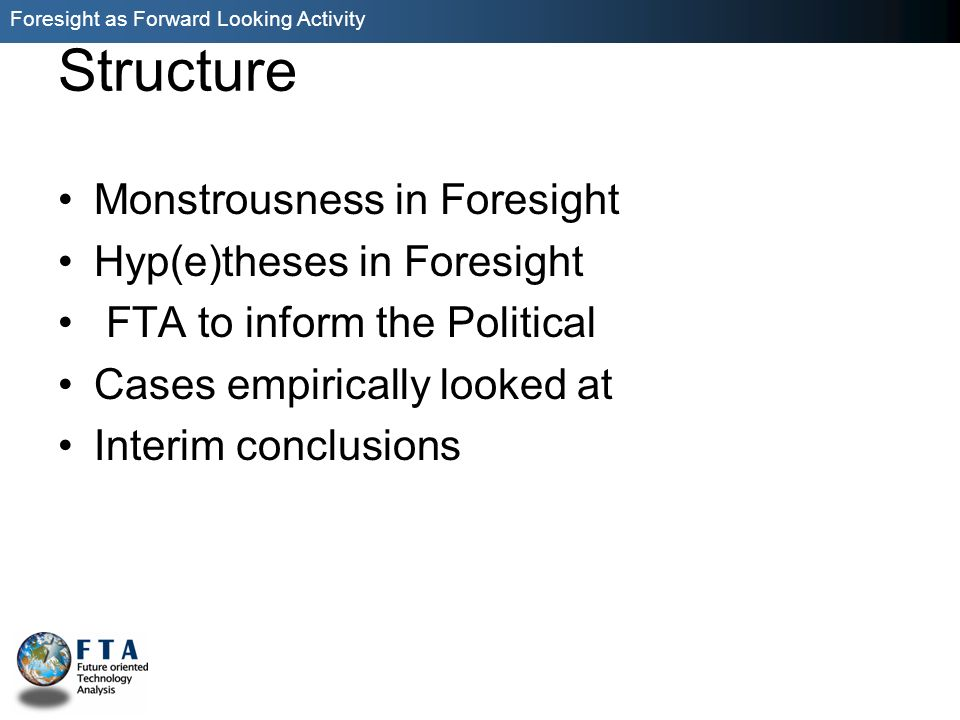Foresight as Forward Looking Activity Structure Monstrousness in Foresight Hyp(e)theses in Foresight FTA to inform the Political Cases empirically looked at Interim conclusions