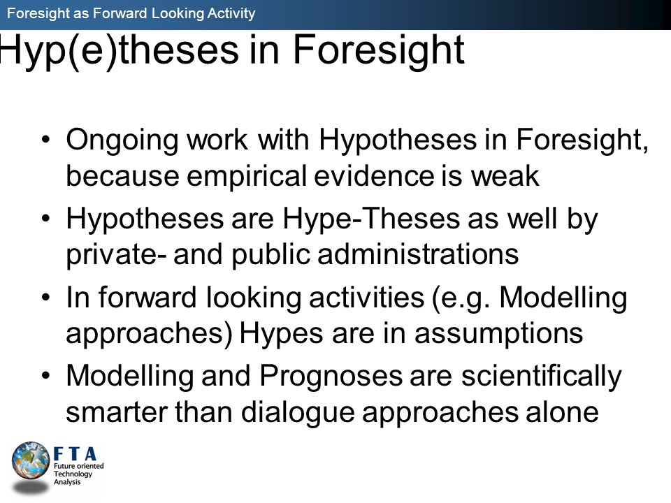 Foresight as Forward Looking Activity Hyp(e)theses in Foresight Ongoing work with Hypotheses in Foresight, because empirical evidence is weak Hypotheses are Hype-Theses as well by private- and public administrations In forward looking activities (e.g.