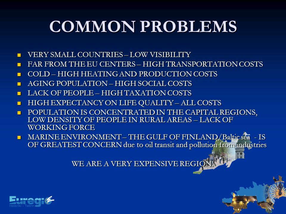 COMMON PROBLEMS VERY SMALL COUNTRIES – LOW VISIBILITY VERY SMALL COUNTRIES – LOW VISIBILITY FAR FROM THE EU CENTERS – HIGH TRANSPORTATION COSTS FAR FROM THE EU CENTERS – HIGH TRANSPORTATION COSTS COLD – HIGH HEATING AND PRODUCTION COSTS COLD – HIGH HEATING AND PRODUCTION COSTS AGING POPULATION – HIGH SOCIAL COSTS AGING POPULATION – HIGH SOCIAL COSTS LACK OF PEOPLE – HIGH TAXATION COSTS LACK OF PEOPLE – HIGH TAXATION COSTS HIGH EXPECTANCY ON LIFE QUALITY – ALL COSTS HIGH EXPECTANCY ON LIFE QUALITY – ALL COSTS POPULATION IS CONCENTRATED IN THE CAPITAL REGIONS, LOW DENSITY OF PEOPLE IN RURAL AREAS – LACK OF WORKING FORCE POPULATION IS CONCENTRATED IN THE CAPITAL REGIONS, LOW DENSITY OF PEOPLE IN RURAL AREAS – LACK OF WORKING FORCE MARINE ENVIRONMENT – THE GULF OF FINLAND/Baltic sea - IS OF GREATEST CONCERN due to oil transit and pollution from industries MARINE ENVIRONMENT – THE GULF OF FINLAND/Baltic sea - IS OF GREATEST CONCERN due to oil transit and pollution from industries WE ARE A VERY EXPENSIVE REGION!