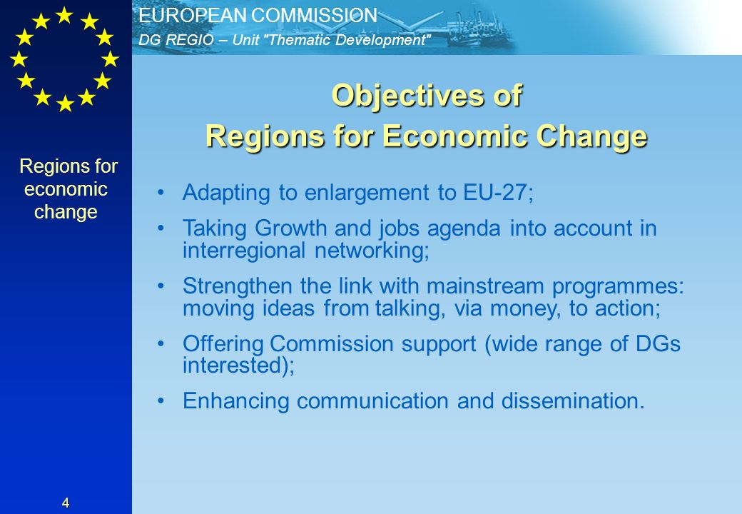 DG REGIO – Unit Thematic Development EUROPEAN COMMISSION 4 Objectives of Regions for Economic Change Adapting to enlargement to EU-27; Taking Growth and jobs agenda into account in interregional networking; Strengthen the link with mainstream programmes: moving ideas from talking, via money, to action; Offering Commission support (wide range of DGs interested); Enhancing communication and dissemination.