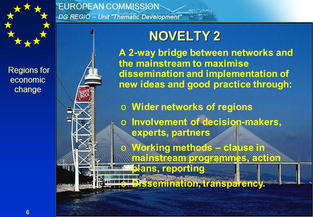 DG REGIO – Unit Thematic Development EUROPEAN COMMISSION 6 NOVELTY 2 A 2-way bridge between networks and the mainstream to maximise dissemination and implementation of new ideas and good practice through: oWider networks of regions oInvolvement of decision-makers, experts, partners oWorking methods – clause in mainstream programmes, action plans, reporting oDissemination, transparency.