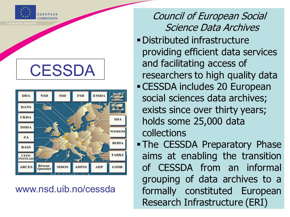CESSDA www.nsd.uib.no/cessda Council of European Social Science Data Archives Distributed infrastructure providing efficient data services and facilitating access of researchers to high quality data CESSDA includes 20 European social sciences data archives; exists since over thirty years; holds some 25,000 data collections The CESSDA Preparatory Phase aims at enabling the transition of CESSDA from an informal grouping of data archives to a formally constituted European Research Infrastructure (ERI)