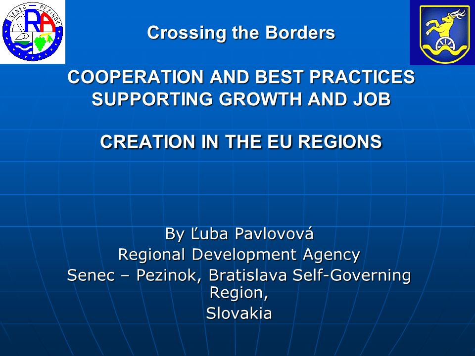 Crossing the Borders COOPERATION AND BEST PRACTICES SUPPORTING GROWTH AND JOB CREATION IN THE EU REGIONS By Ľuba Pavlovová Regional Development Agency Senec – Pezinok, Bratislava Self-Governing Region, Slovakia