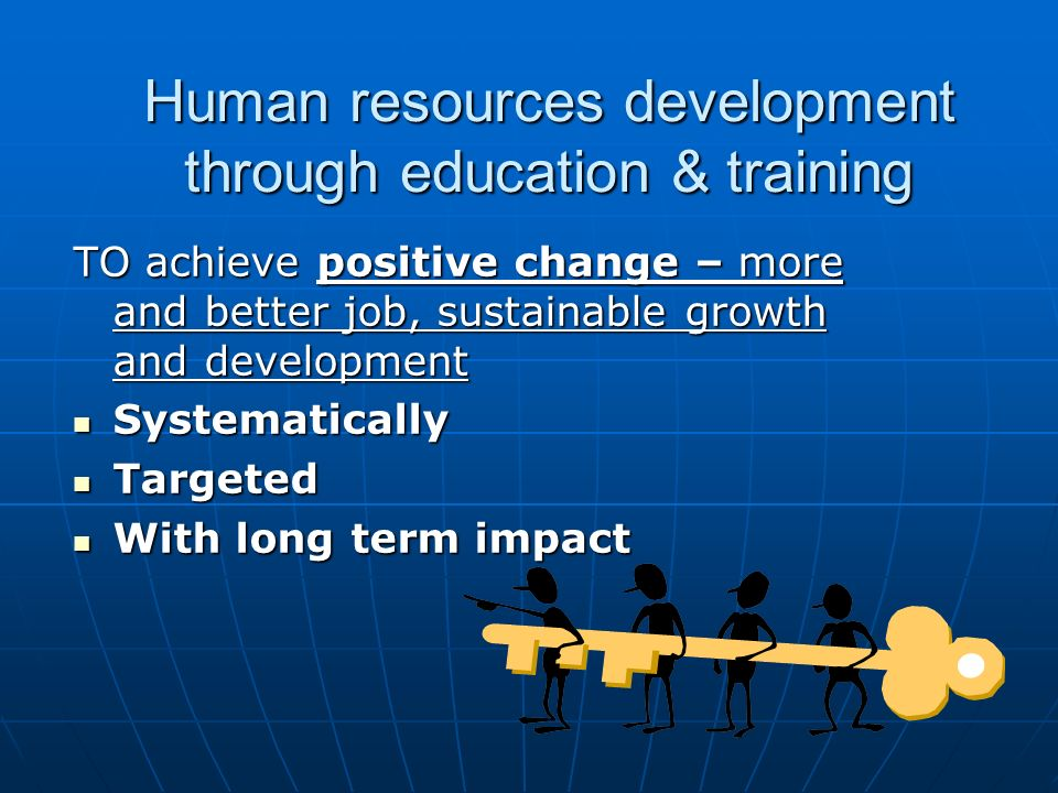 Human resources development through education & training TO achieve positive change – more and better job, sustainable growth and development Systematically Systematically Targeted Targeted With long term impact With long term impact