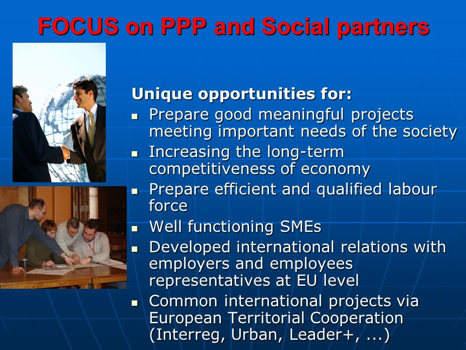 FOCUS on PPP and Social partners Unique opportunities for: Prepare good meaningful projects meeting important needs of the society Prepare good meaningful projects meeting important needs of the society Increasing the long-term competitiveness of economy Increasing the long-term competitiveness of economy Prepare efficient and qualified labour force Prepare efficient and qualified labour force Well functioning SMEs Well functioning SMEs Developed international relations with employers and employees representatives at EU level Developed international relations with employers and employees representatives at EU level Common international projects via European Territorial Cooperation (Interreg, Urban, Leader+,...) Common international projects via European Territorial Cooperation (Interreg, Urban, Leader+,...)