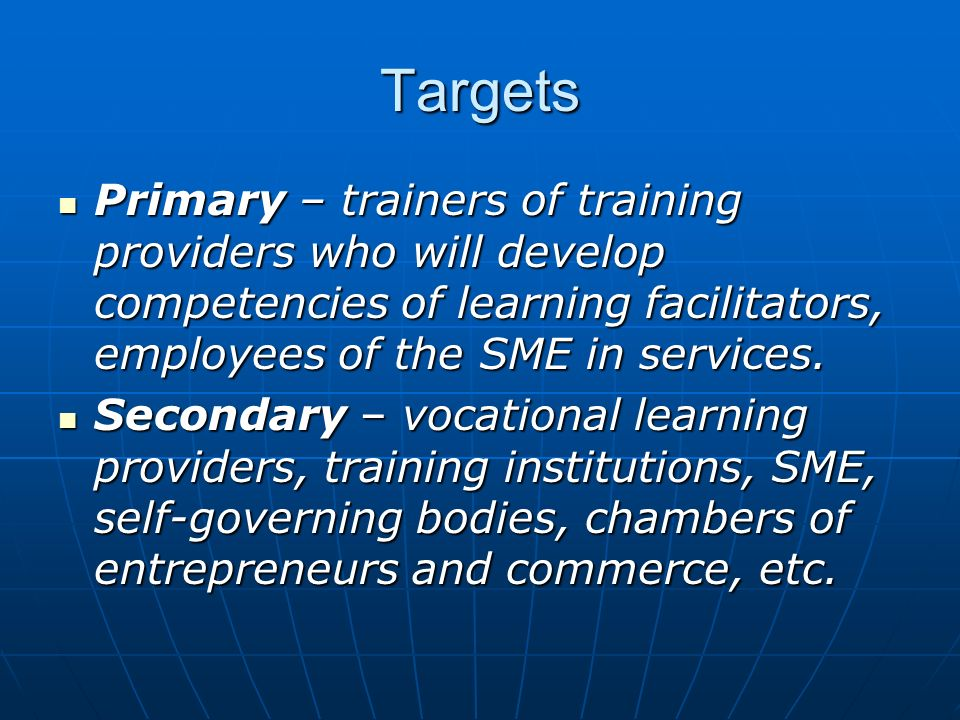 Targets Primary – trainers of training providers who will develop competencies of learning facilitators, employees of the SME in services.