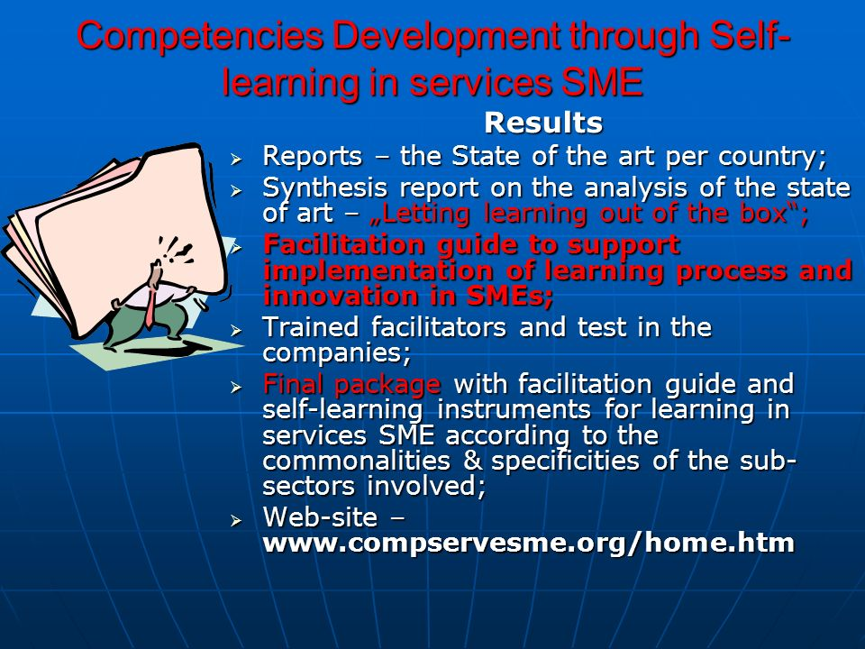 Competencies Development through Self- learning in services SME Results Reports – the State of the art per country; Reports – the State of the art per country; Synthesis report on the analysis of the state of art – Letting learning out of the box; Synthesis report on the analysis of the state of art – Letting learning out of the box; Facilitation guide to support implementation of learning process and innovation in SMEs; Facilitation guide to support implementation of learning process and innovation in SMEs; Trained facilitators and test in the companies; Trained facilitators and test in the companies; Final package with facilitation guide and self-learning instruments for learning in services SME according to the commonalities & specificities of the sub- sectors involved; Final package with facilitation guide and self-learning instruments for learning in services SME according to the commonalities & specificities of the sub- sectors involved; Web-site – www.compservesme.org/home.htm Web-site – www.compservesme.org/home.htm