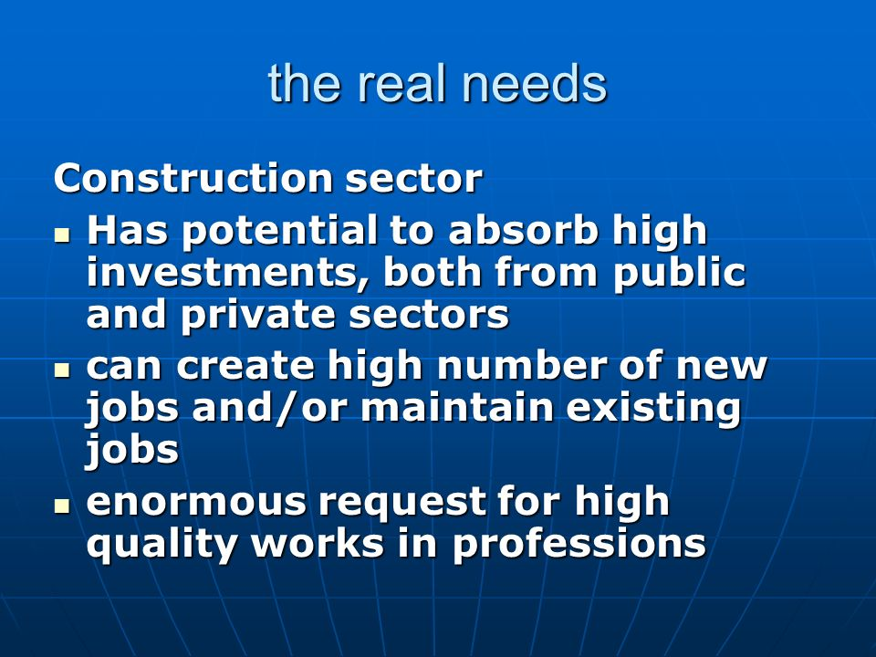 the real needs Construction sector Has potential to absorb high investments, both from public and private sectors Has potential to absorb high investm
