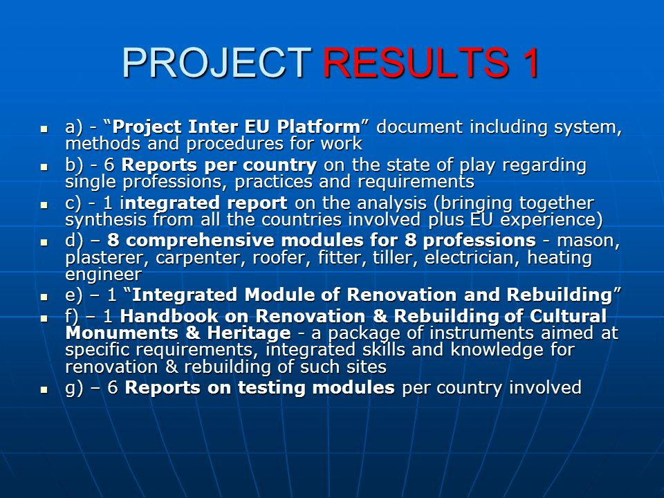 PROJECT RESULTS 1 a) - Project Inter EU Platform document including system, methods and procedures for work a) - Project Inter EU Platform document including system, methods and procedures for work b) - 6 Reports per country on the state of play regarding single professions, practices and requirements b) - 6 Reports per country on the state of play regarding single professions, practices and requirements c) - 1 integrated report on the analysis (bringing together synthesis from all the countries involved plus EU experience) c) - 1 integrated report on the analysis (bringing together synthesis from all the countries involved plus EU experience) d) – 8 comprehensive modules for 8 professions - mason, plasterer, carpenter, roofer, fitter, tiller, electrician, heating engineer d) – 8 comprehensive modules for 8 professions - mason, plasterer, carpenter, roofer, fitter, tiller, electrician, heating engineer e) – 1 Integrated Module of Renovation and Rebuilding e) – 1 Integrated Module of Renovation and Rebuilding f) – 1 Handbook on Renovation & Rebuilding of Cultural Monuments & Heritage - a package of instruments aimed at specific requirements, integrated skills and knowledge for renovation & rebuilding of such sites f) – 1 Handbook on Renovation & Rebuilding of Cultural Monuments & Heritage - a package of instruments aimed at specific requirements, integrated skills and knowledge for renovation & rebuilding of such sites g) – 6 Reports on testing modules per country involved g) – 6 Reports on testing modules per country involved