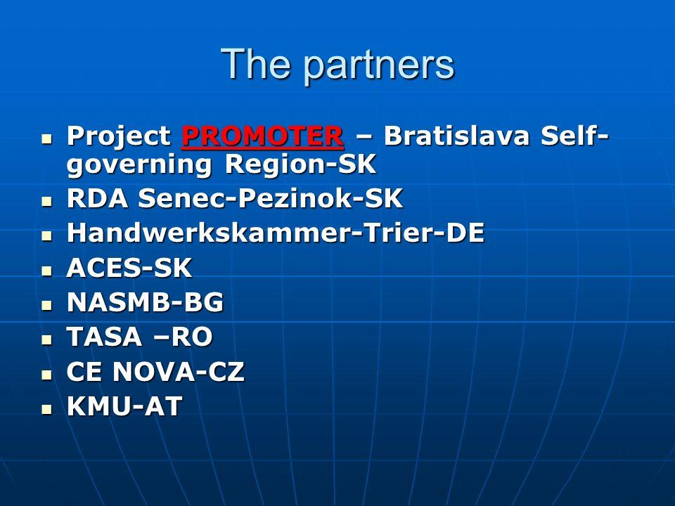 The partners Project PROMOTER – Bratislava Self- governing Region-SK Project PROMOTER – Bratislava Self- governing Region-SK RDA Senec-Pezinok-SK RDA Senec-Pezinok-SK Handwerkskammer-Trier-DE Handwerkskammer-Trier-DE ACES-SK ACES-SK NASMB-BG NASMB-BG TASA –RO TASA –RO CE NOVA-CZ CE NOVA-CZ KMU-AT KMU-AT