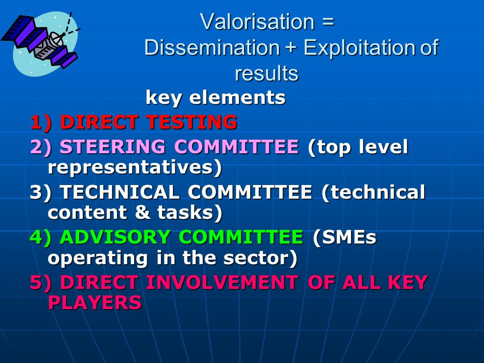 Valorisation = Dissemination + Exploitation of results key elements 1) DIRECT TESTING 2) STEERING COMMITTEE (top level representatives) 3) TECHNICAL C