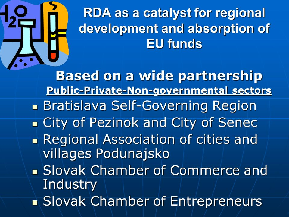 RDA as a catalyst for regional development and absorption of EU funds Based on a wide partnership Public-Private-Non-governmental sectors Bratislava Self-Governing Region Bratislava Self-Governing Region City of Pezinok and City of Senec City of Pezinok and City of Senec Regional Association of cities and villages Podunajsko Regional Association of cities and villages Podunajsko Slovak Chamber of Commerce and Industry Slovak Chamber of Commerce and Industry Slovak Chamber of Entrepreneurs Slovak Chamber of Entrepreneurs