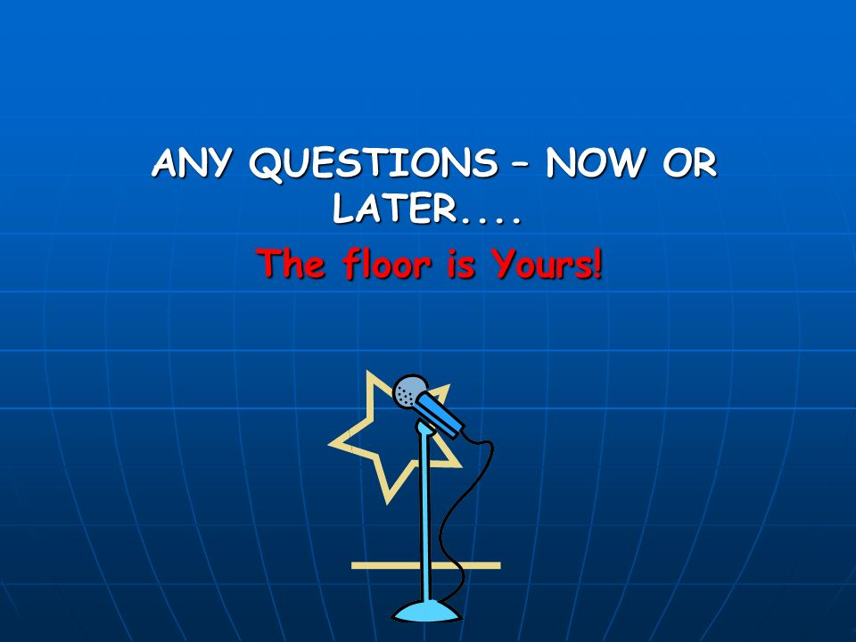 ANY QUESTIONS – NOW OR LATER.... The floor is Yours.