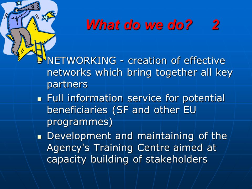 What do we do?2 NETWORKING - creation of effective networks which bring together all key partners NETWORKING - creation of effective networks which bring together all key partners Full information service for potential beneficiaries (SF and other EU programmes) Full information service for potential beneficiaries (SF and other EU programmes) Development and maintaining of the Agency s Training Centre aimed at capacity building of stakeholders Development and maintaining of the Agency s Training Centre aimed at capacity building of stakeholders