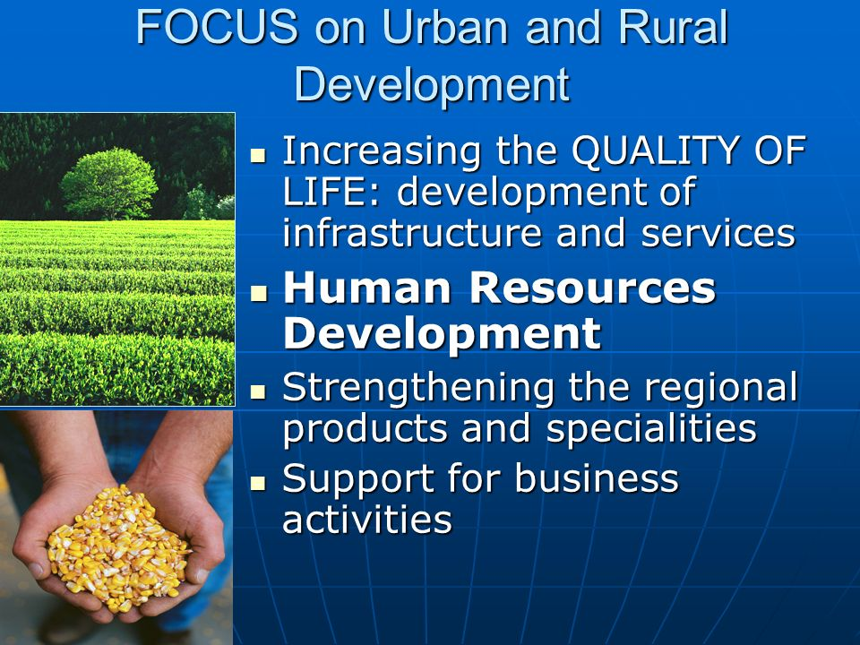 FOCUS on Urban and Rural Development Increasing the QUALITY OF LIFE: development of infrastructure and services Increasing the QUALITY OF LIFE: develo