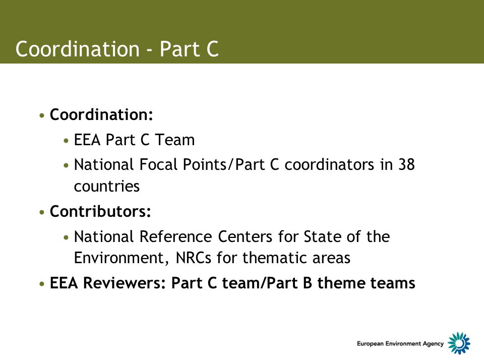 Coordination - Part C Coordination: EEA Part C Team National Focal Points/Part C coordinators in 38 countries Contributors: National Reference Centers for State of the Environment, NRCs for thematic areas EEA Reviewers: Part C team/Part B theme teams