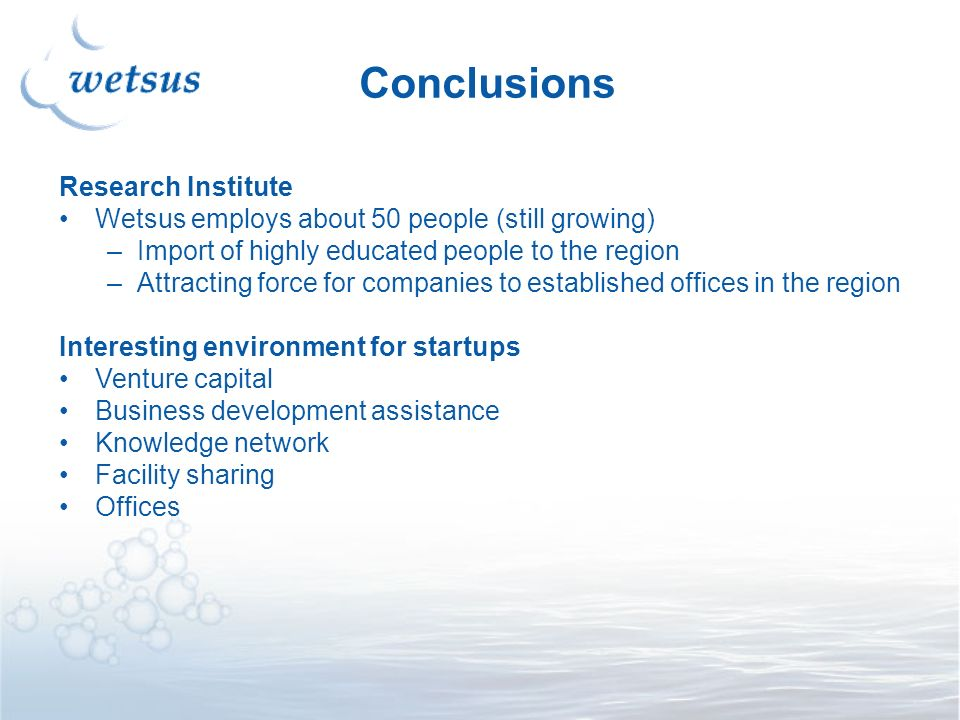 Conclusions Research Institute Wetsus employs about 50 people (still growing) –Import of highly educated people to the region –Attracting force for companies to established offices in the region Interesting environment for startups Venture capital Business development assistance Knowledge network Facility sharing Offices