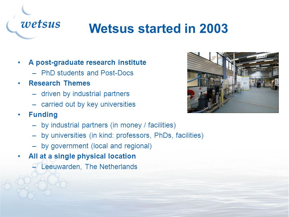 Wetsus started in 2003 A post-graduate research institute –PhD students and Post-Docs Research Themes –driven by industrial partners –carried out by key universities Funding –by industrial partners (in money / facilities) –by universities (in kind: professors, PhDs, facilities) –by government (local and regional) All at a single physical location –Leeuwarden, The Netherlands