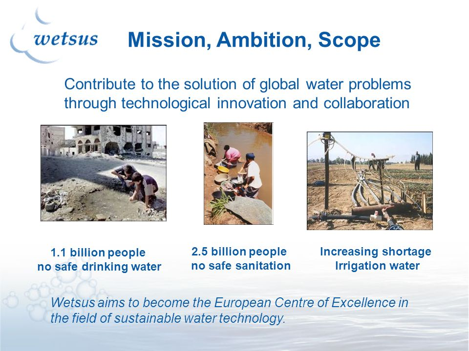 Mission, Ambition, Scope Contribute to the solution of global water problems through technological innovation and collaboration 1.1 billion people no safe drinking water Increasing shortage Irrigation water 2.5 billion people no safe sanitation Wetsus aims to become the European Centre of Excellence in the field of sustainable water technology.