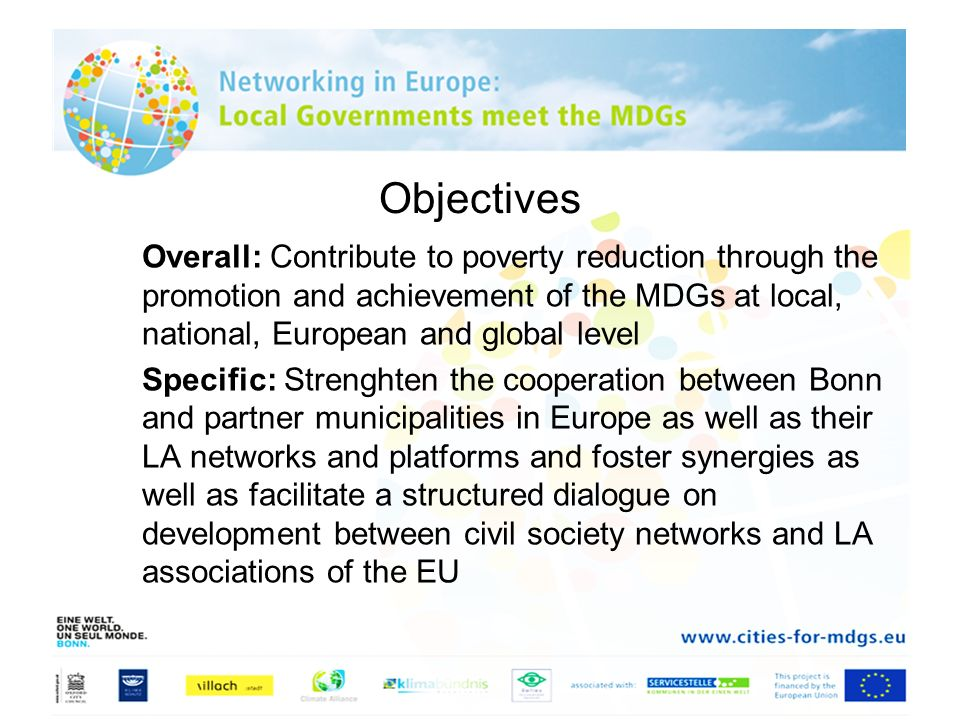 Objectives Overall: Contribute to poverty reduction through the promotion and achievement of the MDGs at local, national, European and global level Sp