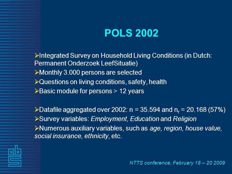 NTTS conference, February 18 – 20 2009 POLS 2002 Integrated Survey on Household Living Conditions (in Dutch: Permanent Onderzoek LeefSituatie) Monthly