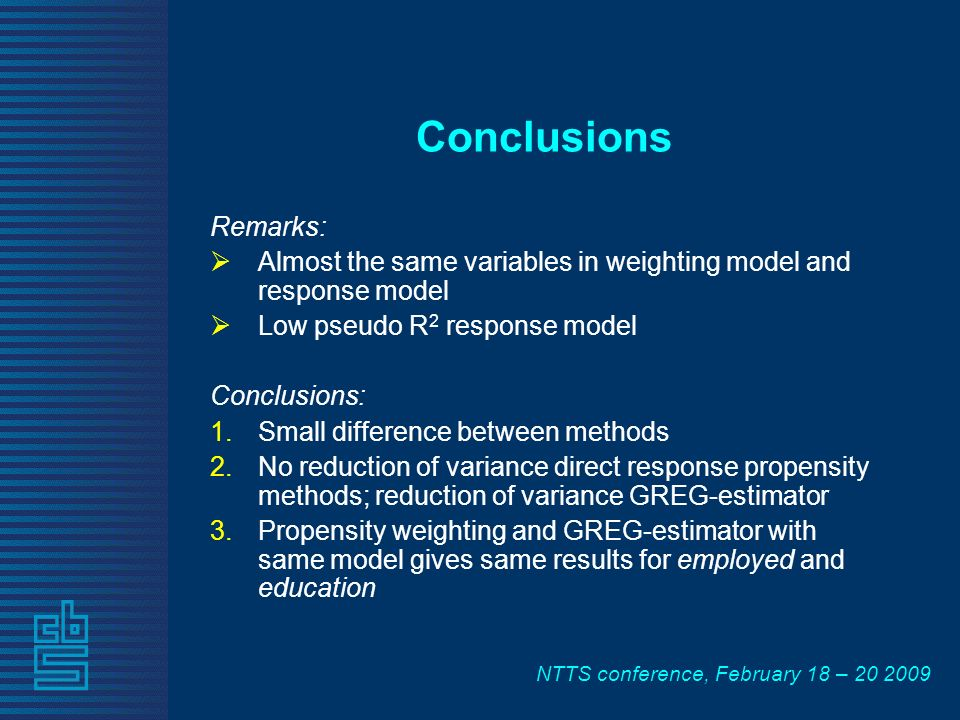 NTTS conference, February 18 – 20 2009 Conclusions Remarks: Almost the same variables in weighting model and response model Low pseudo R 2 response mo