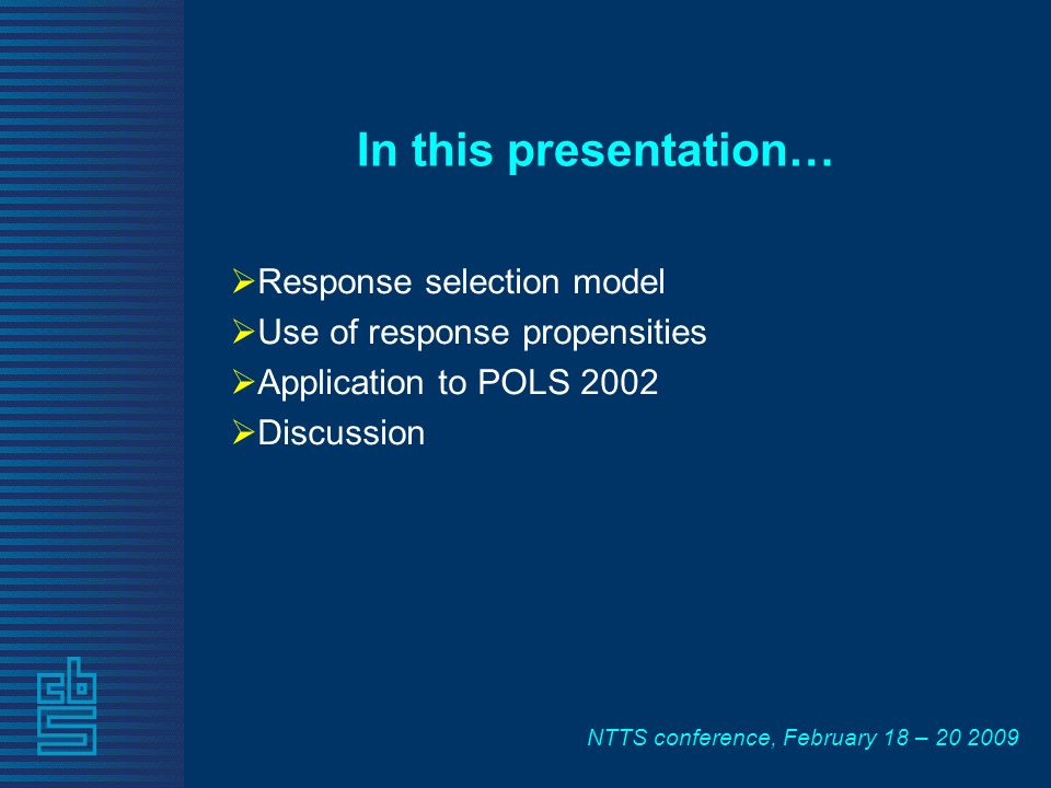 NTTS conference, February 18 – 20 2009 In this presentation… Response selection model Use of response propensities Application to POLS 2002 Discussion
