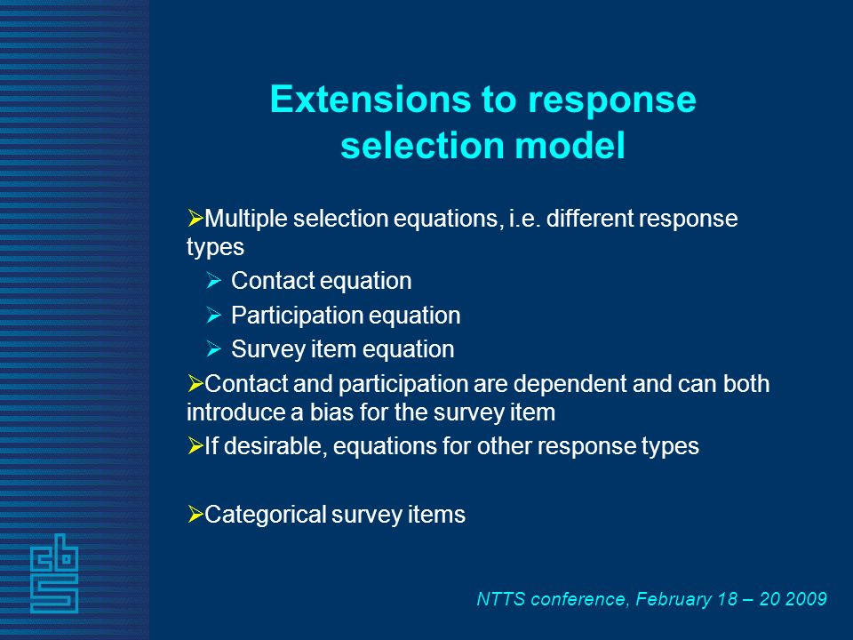 NTTS conference, February 18 – 20 2009 Extensions to response selection model Multiple selection equations, i.e. different response types Contact equa