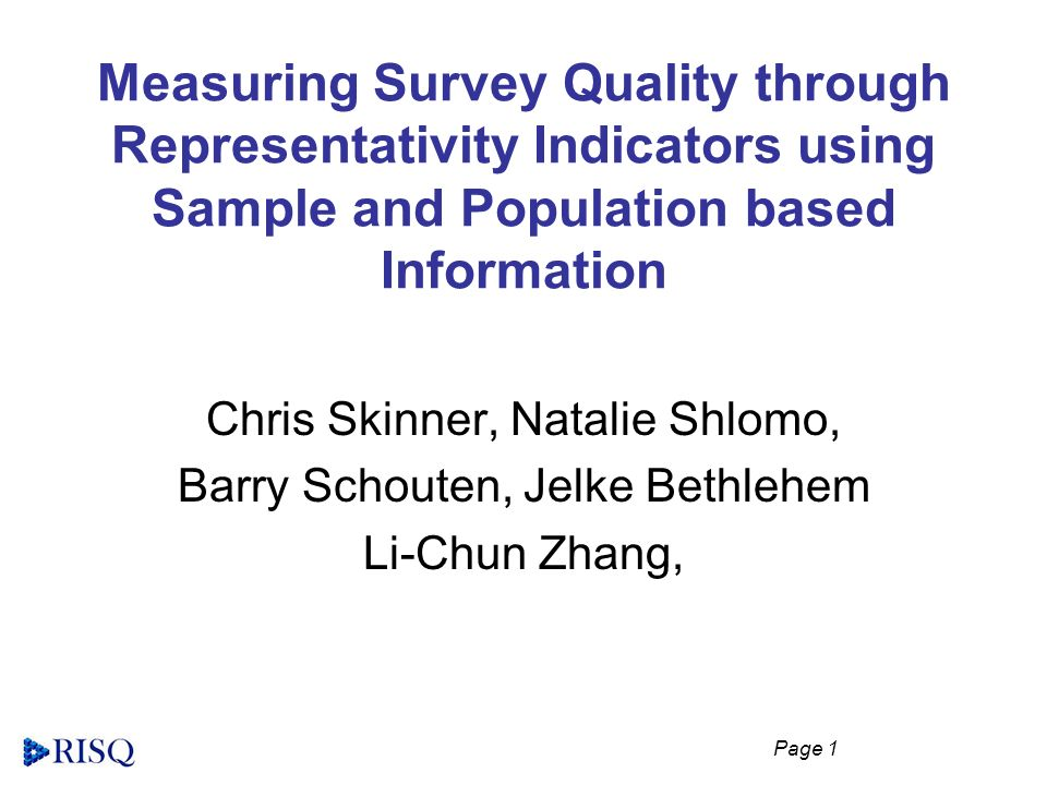 Page 1 Measuring Survey Quality through Representativity Indicators using Sample and Population based Information Chris Skinner, Natalie Shlomo, Barry Schouten, Jelke Bethlehem Li-Chun Zhang,