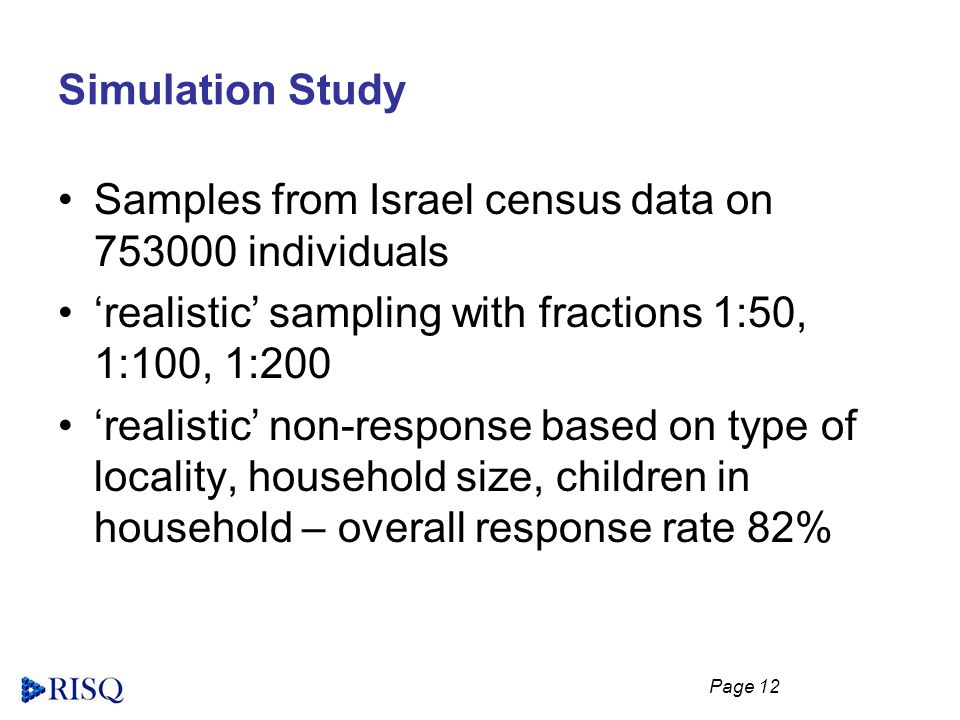 Page 12 Simulation Study Samples from Israel census data on 753000 individuals realistic sampling with fractions 1:50, 1:100, 1:200 realistic non-response based on type of locality, household size, children in household – overall response rate 82%