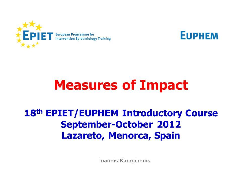 Measures of Impact 18 th EPIET/EUPHEM Introductory Course September-October 2012 Lazareto, Menorca, Spain Ioannis Karagiannis